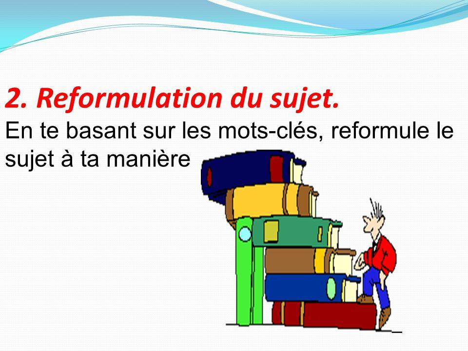 2. Reformulation du sujet. En te basant sur les mots-clés, reformule le sujet à ta manière