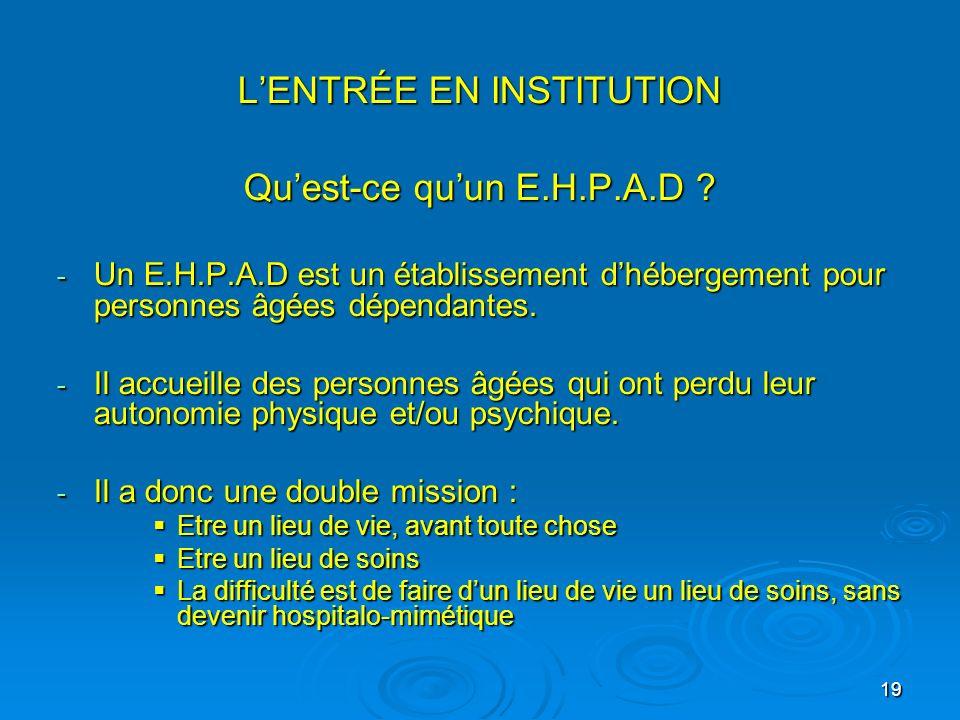 19 LENTRÉE EN INSTITUTION LENTRÉE EN INSTITUTION Quest-ce quun E.H.P.A.D ? - Un E.H.P.A.D est un établissement dhébergement pour personnes âgées dépen