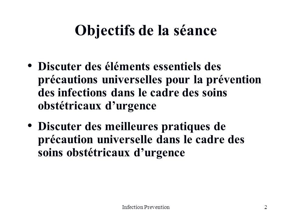 2Infection Prevention Objectifs de la séance Discuter des éléments essentiels des précautions universelles pour la prévention des infections dans le c