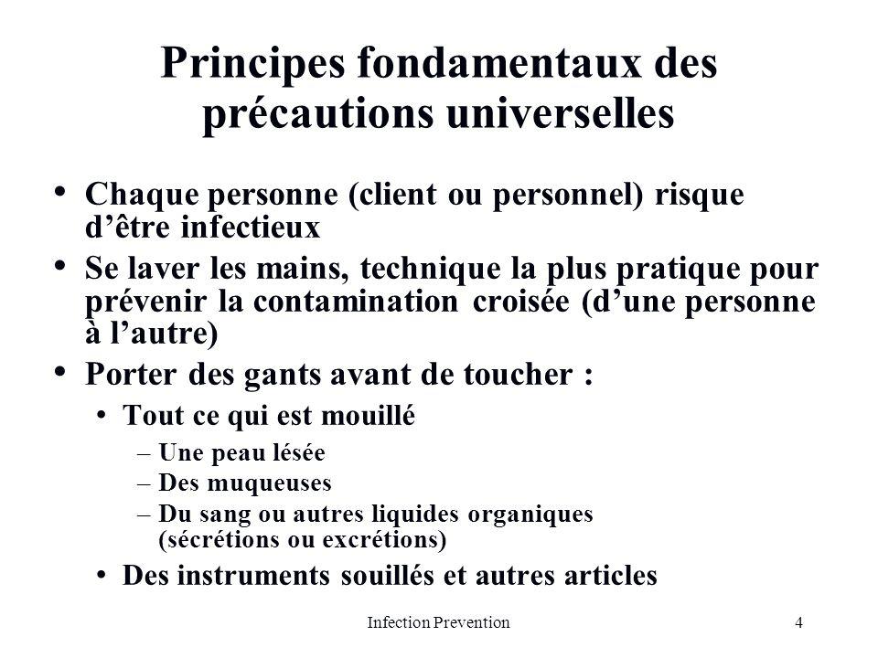4Infection Prevention Principes fondamentaux des précautions universelles Chaque personne (client ou personnel) risque dêtre infectieux Se laver les m
