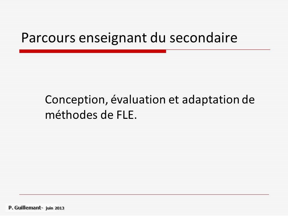 Parcours enseignant du secondaire Conception, évaluation et adaptation de méthodes de FLE. P. Guillemant- juin 2013