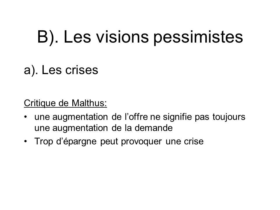 B). Les visions pessimistes a). Les crises Critique de Malthus: une augmentation de loffre ne signifie pas toujours une augmentation de la demande Tro