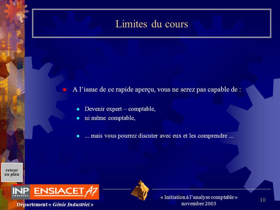 Département « Génie Industriel » « Initiation à lanalyse comptable » novembre 2003 retour au plan 10 Limites du cours A lissue de ce rapide aperçu, vo
