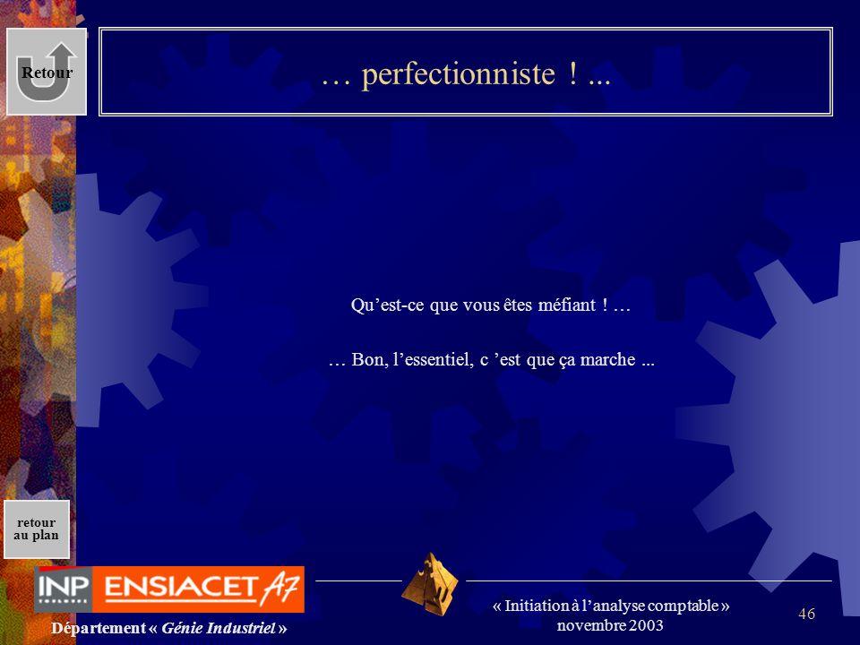 Département « Génie Industriel » « Initiation à lanalyse comptable » novembre 2003 retour au plan 46 … perfectionniste !... Quest-ce que vous êtes méf