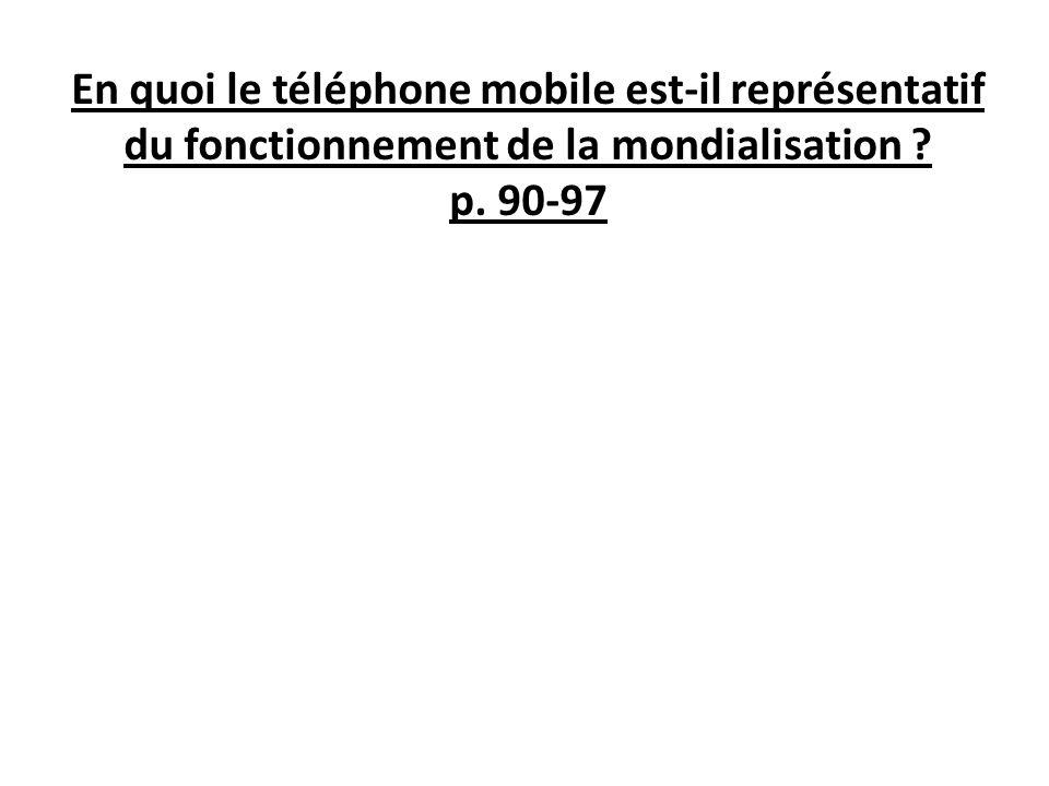En quoi le téléphone mobile est-il représentatif du fonctionnement de la mondialisation ? p. 90-97