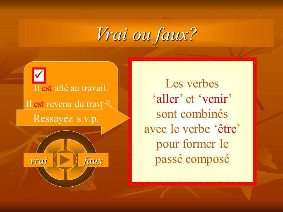 vrai faux Les verbesaller et venir sont combinés avec le verbe être pour former le passé composé Il est allé au travail.