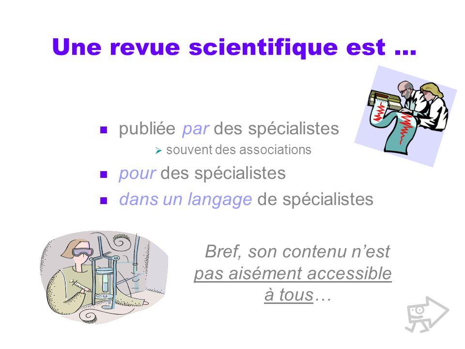 Une revue scientifique est … publiée par des spécialistes souvent des associations pour des spécialistes dans un langage de spécialistes Bref, son con