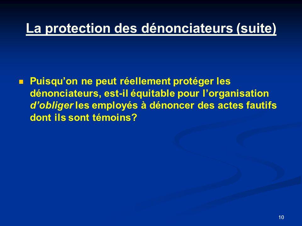 10 La protection des dénonciateurs (suite) Puisquon ne peut réellement protéger les dénonciateurs, est-il équitable pour lorganisation dobliger les employés à dénoncer des actes fautifs dont ils sont témoins