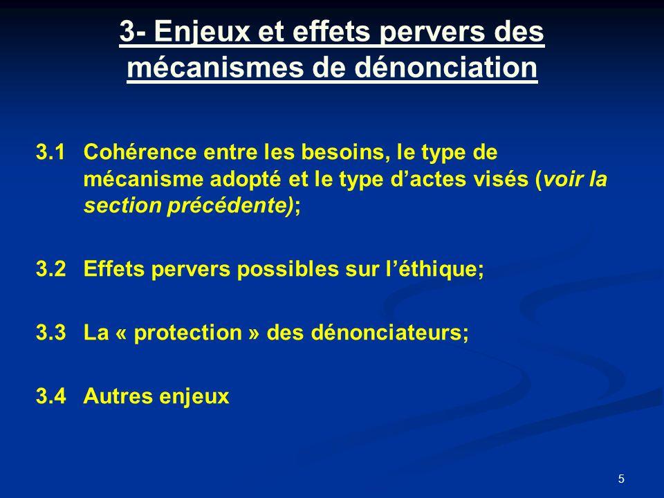 5 3- Enjeux et effets pervers des mécanismes de dénonciation 3.1Cohérence entre les besoins, le type de mécanisme adopté et le type dactes visés (voir la section précédente); 3.2Effets pervers possibles sur léthique; 3.3La « protection » des dénonciateurs; 3.4Autres enjeux
