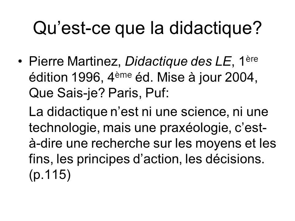 Quest-ce que la didactique? Pierre Martinez, Didactique des LE, 1 ère édition 1996, 4 ème éd. Mise à jour 2004, Que Sais-je? Paris, Puf: La didactique