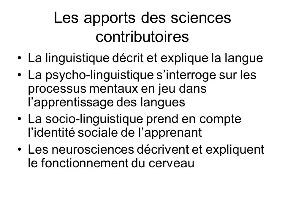 Les apports des sciences contributoires La linguistique décrit et explique la langue La psycho-linguistique sinterroge sur les processus mentaux en je