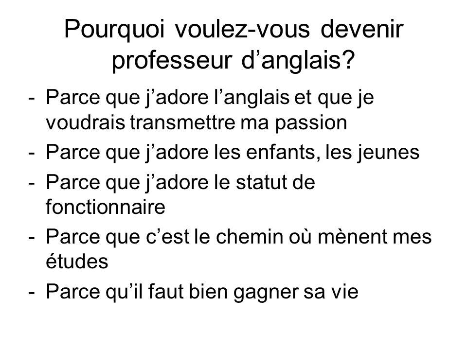 Pourquoi voulez-vous devenir professeur danglais? -Parce que jadore langlais et que je voudrais transmettre ma passion -Parce que jadore les enfants,