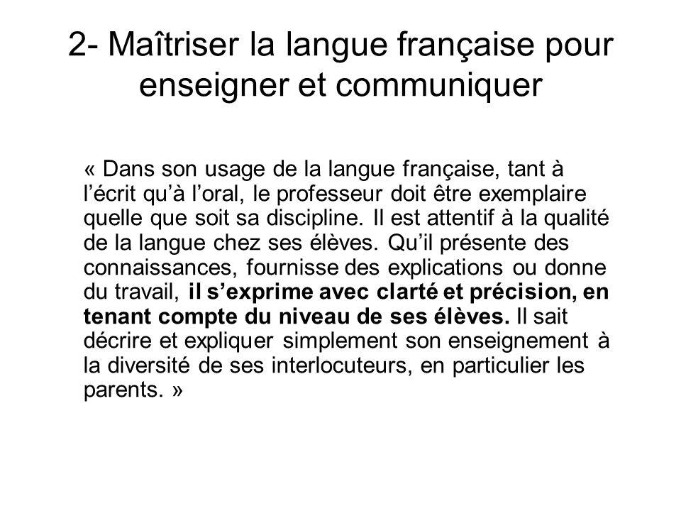 2- Maîtriser la langue française pour enseigner et communiquer « Dans son usage de la langue française, tant à lécrit quà loral, le professeur doit êt