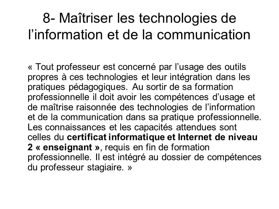 8- Maîtriser les technologies de linformation et de la communication « Tout professeur est concerné par lusage des outils propres à ces technologies e