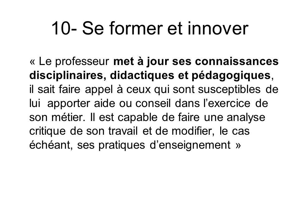 10- Se former et innover « Le professeur met à jour ses connaissances disciplinaires, didactiques et pédagogiques, il sait faire appel à ceux qui sont