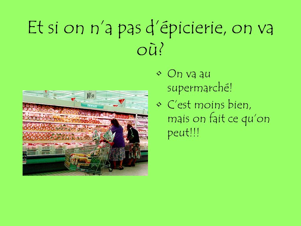Et si on na pas dépicierie, on va où.On va au supermarché.