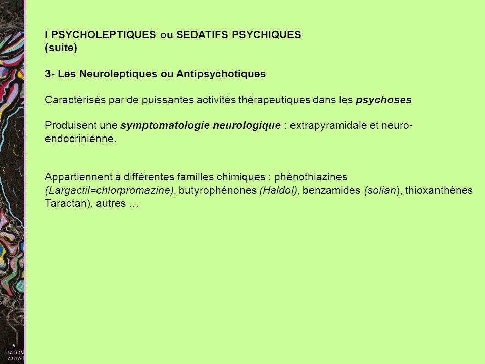 I PSYCHOLEPTIQUES ou SEDATIFS PSYCHIQUES (suite) 3- Les Neuroleptiques ou Antipsychotiques Caractérisés par de puissantes activités thérapeutiques dan