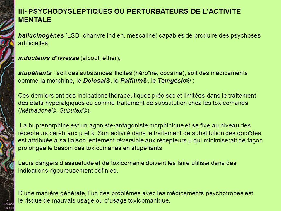 III- PSYCHODYSLEPTIQUES OU PERTURBATEURS DE LACTIVITE MENTALE hallucinogènes (LSD, chanvre indien, mescaline) capables de produire des psychoses artif