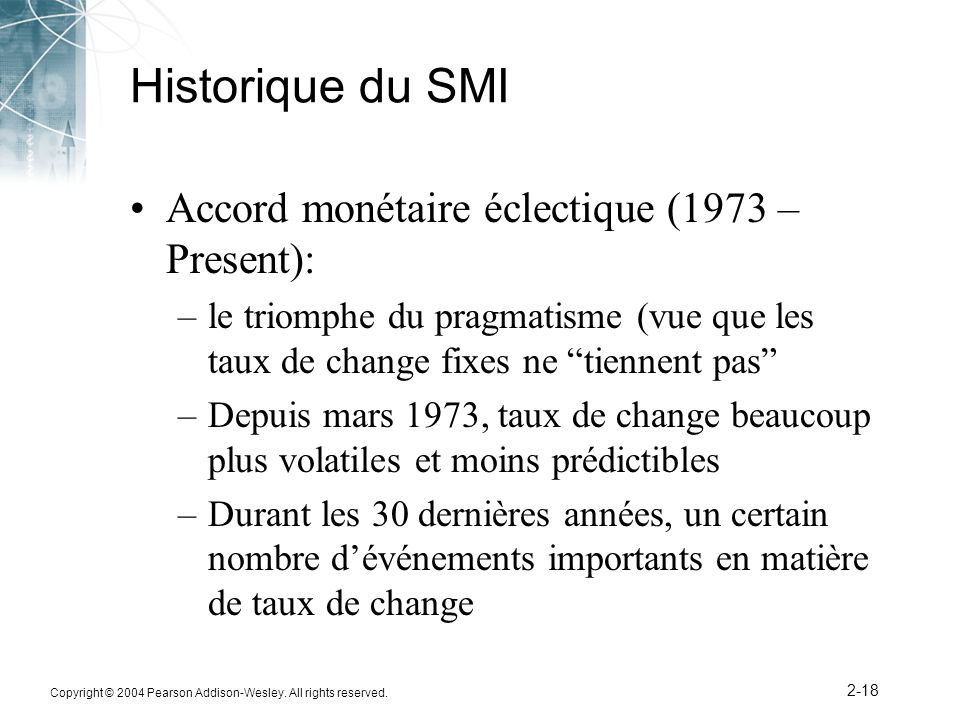 Copyright © 2004 Pearson Addison-Wesley. All rights reserved. 2-18 Historique du SMI Accord monétaire éclectique (1973 – Present): –le triomphe du pra