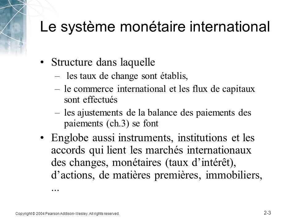 Copyright © 2004 Pearson Addison-Wesley. All rights reserved. 2-3 Le système monétaire international Structure dans laquelle – les taux de change sont