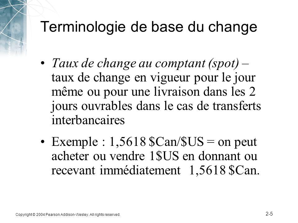 Copyright © 2004 Pearson Addison-Wesley. All rights reserved. 2-5 Terminologie de base du change Taux de change au comptant (spot) – taux de change en