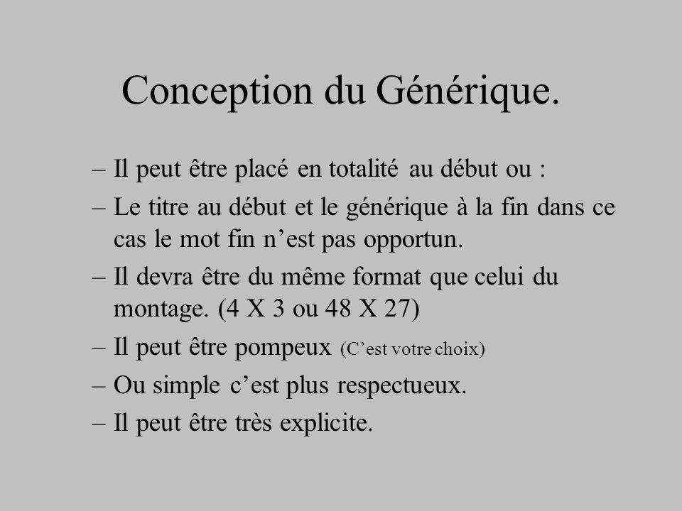 Conception du Générique. –Il peut être placé en totalité au début ou : –Le titre au début et le générique à la fin dans ce cas le mot fin nest pas opp