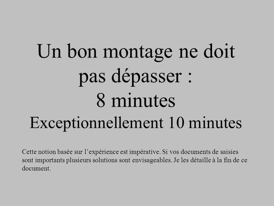 Un bon montage ne doit pas dépasser : 8 minutes Exceptionnellement 10 minutes Cette notion basée sur lexpérience est impérative. Si vos documents de s