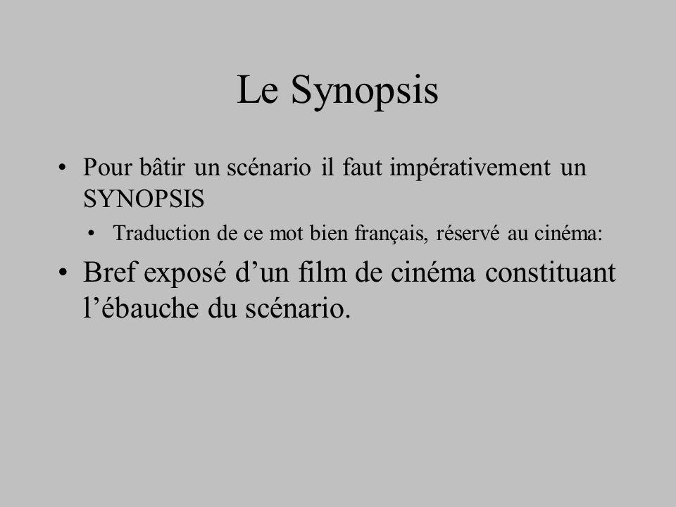 Le Synopsis Pour bâtir un scénario il faut impérativement un SYNOPSIS Traduction de ce mot bien français, réservé au cinéma: Bref exposé dun film de c