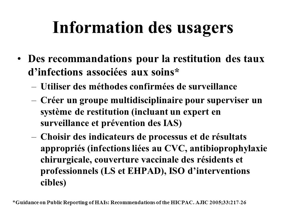 Information des usagers Des recommandations pour la restitution des taux dinfections associées aux soins* –Utiliser des méthodes confirmées de surveil