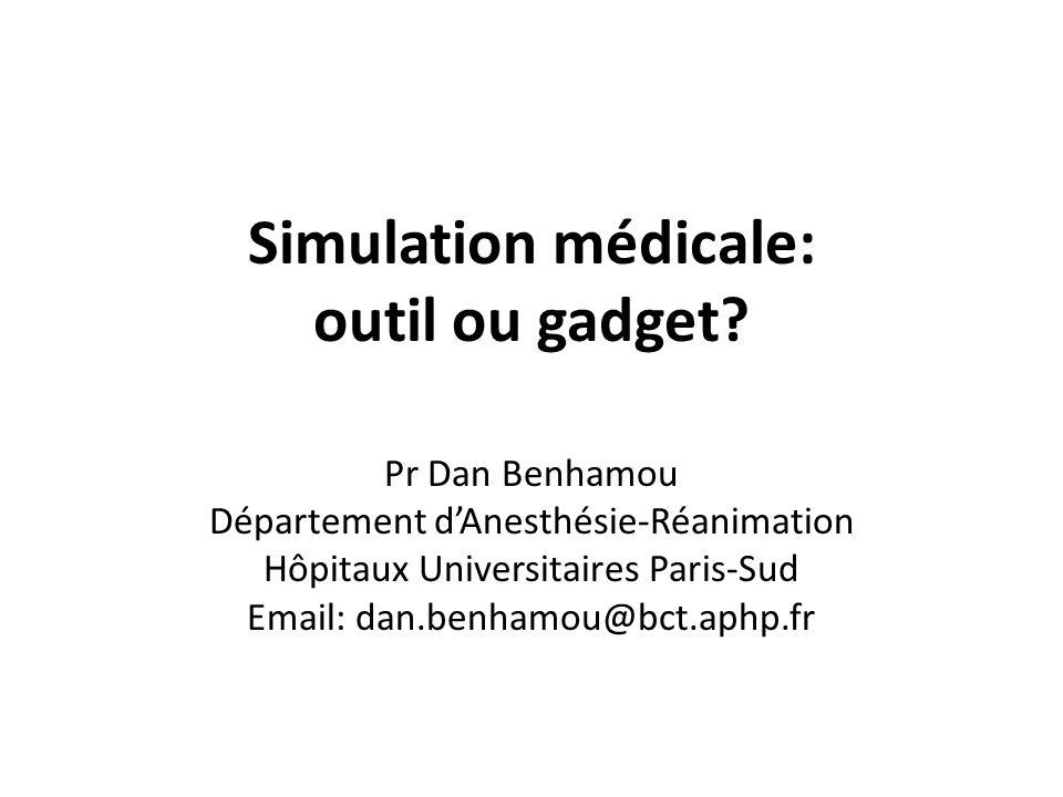 Simulation médicale: outil ou gadget? Pr Dan Benhamou Département dAnesthésie-Réanimation Hôpitaux Universitaires Paris-Sud Email: dan.benhamou@bct.ap