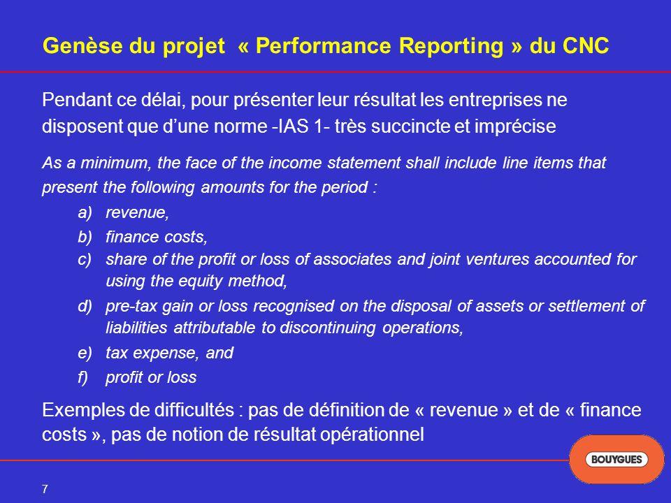 8 Genèse du projet « Performance Reporting » du CNC Risque : multiplication des formats de présentation par les entreprises Devant ce risque le CNC a décidé de conduire en 2004 un projet au niveau français Objectif du projet : définir un modèle de présentation de la performance en référentiel IFRS respectant rigoureusement la plate-forme stable de mars 2004 Participants : entreprises, organisations professionnelles, AMF, Banque de France, banques et analystes de marchés, sociétés de notations, CNCC et CSOEC (écoute des besoins entreprises/utilisateurs) Ce projet a abouti à une recommandation du CNC en octobre 2004