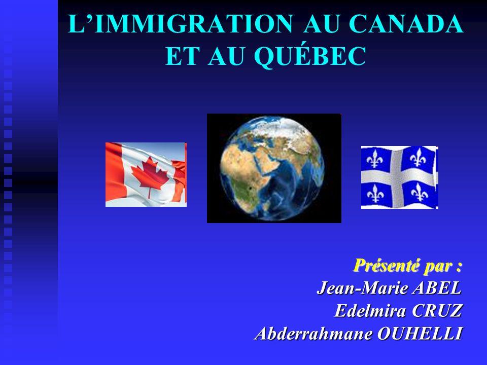LIMMIGRATION AU CANADA ET AU QUÉBEC Présenté par : Jean-Marie ABEL Edelmira CRUZ Abderrahmane OUHELLI