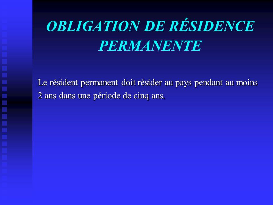 OBLIGATION DE RÉSIDENCE PERMANENTE Le résident permanent doit résider au pays pendant au moins 2 ans dans une période de cinq ans.