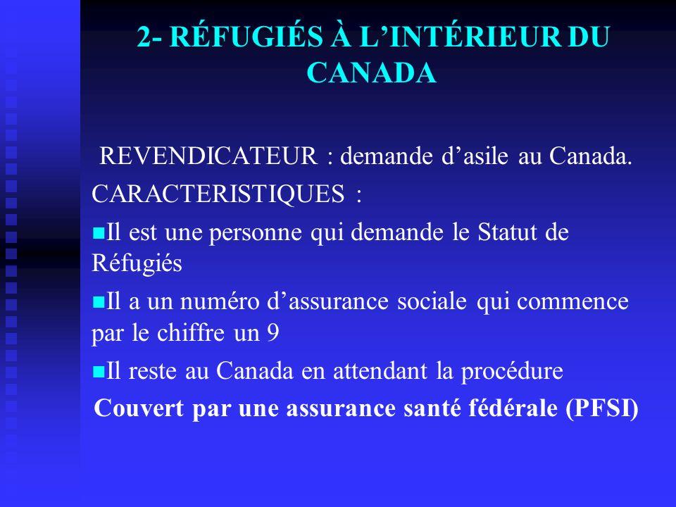 2- RÉFUGIÉS À LINTÉRIEUR DU CANADA REVENDICATEUR : demande dasile au Canada. CARACTERISTIQUES : Il est une personne qui demande le Statut de Réfugiés