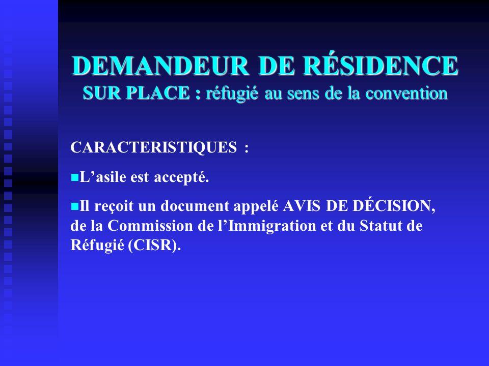 DEMANDEUR DE RÉSIDENCE SUR PLACE : réfugié au sens de la convention CARACTERISTIQUES : Lasile est accepté. Il reçoit un document appelé AVIS DE DÉCISI