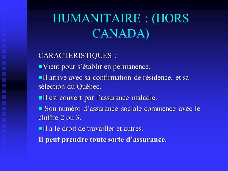 HUMANITAIRE : (HORS CANADA) CARACTERISTIQUES : Vient pour sétablir en permanence. Vient pour sétablir en permanence. Il arrive avec sa confirmation de