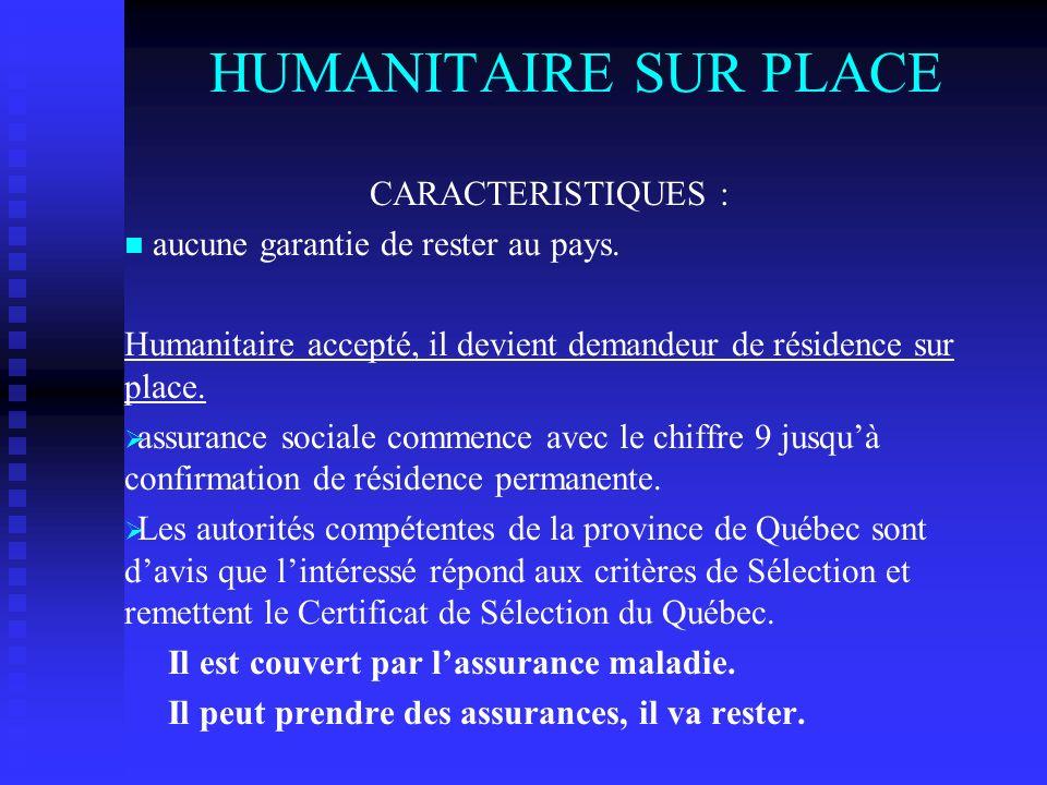 HUMANITAIRE SUR PLACE CARACTERISTIQUES : aucune garantie de rester au pays. Humanitaire accepté, il devient demandeur de résidence sur place. assuranc