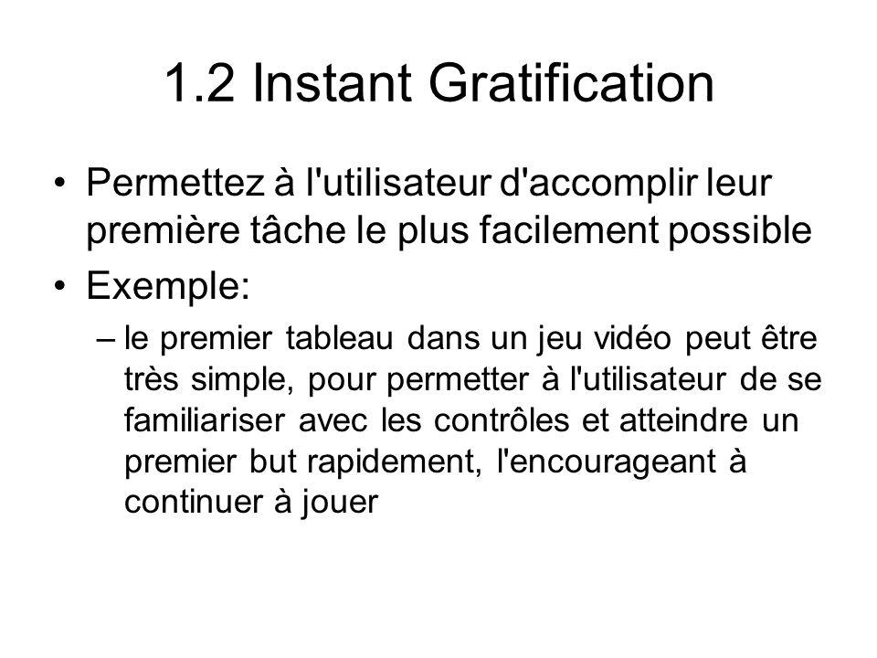 1.2 Instant Gratification Permettez à l utilisateur d accomplir leur première tâche le plus facilement possible Exemple: –le premier tableau dans un jeu vidéo peut être très simple, pour permetter à l utilisateur de se familiariser avec les contrôles et atteindre un premier but rapidement, l encourageant à continuer à jouer