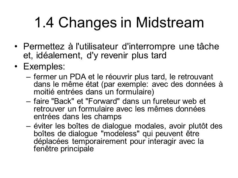 1.4 Changes in Midstream Permettez à l utilisateur d interrompre une tâche et, idéalement, d y revenir plus tard Exemples: –fermer un PDA et le réouvrir plus tard, le retrouvant dans le même état (par exemple: avec des données à moitié entrées dans un formulaire) –faire Back et Forward dans un fureteur web et retrouver un formulaire avec les mêmes données entrées dans les champs –éviter les boîtes de dialogue modales, avoir plutôt des boîtes de dialogue modeless qui peuvent être déplacées temporairement pour interagir avec la fenêtre principale