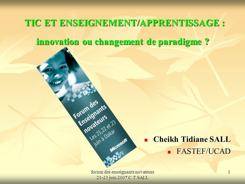 forum des enseignants novateurs 21-23 juin 2007 C.T.SALL 1 TIC ET ENSEIGNEMENT/APPRENTISSAGE : innovation ou changement de paradigme .