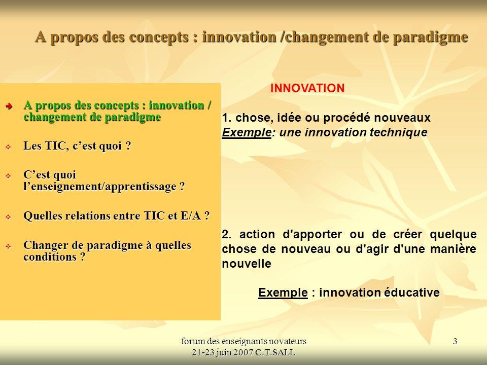 forum des enseignants novateurs 21-23 juin 2007 C.T.SALL 4 A propos des concepts : innovation / changement de paradigme A propos des concepts : innovation / changement de paradigme A propos des concepts : innovation / changement de paradigme Les TIC, cest quoi .