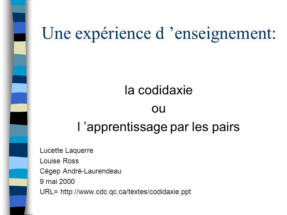 Une expérience d enseignement: la codidaxie ou l apprentissage par les pairs Lucette Laquerre Louise Ross Cégep André-Laurendeau 9 mai 2000 URL= http: