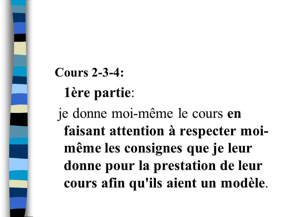 Cours 2-3-4: 1ère partie: je donne moi-même le cours en faisant attention à respecter moi- même les consignes que je leur donne pour la prestation de