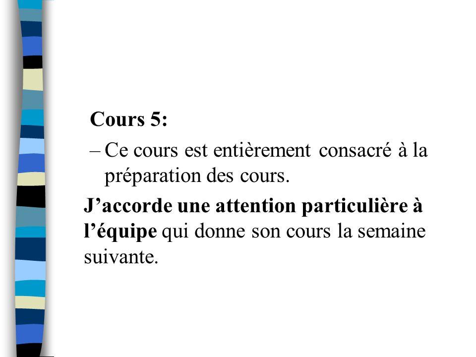 Cours 5: –Ce cours est entièrement consacré à la préparation des cours. Jaccorde une attention particulière à léquipe qui donne son cours la semaine s