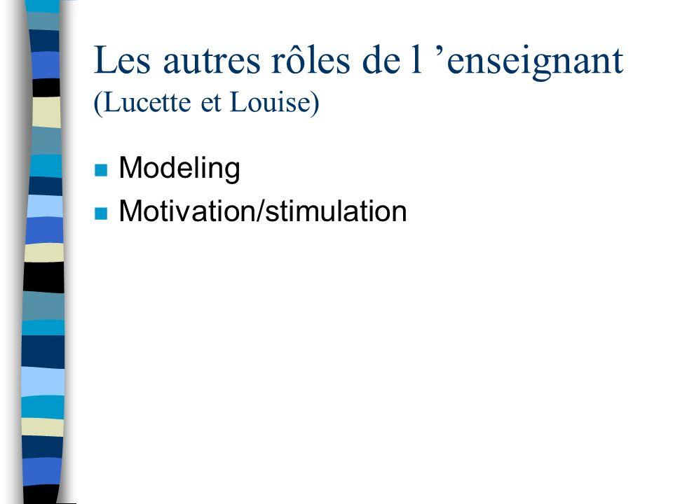 Les autres rôles de l enseignant (Lucette et Louise) n Modeling n Motivation/stimulation