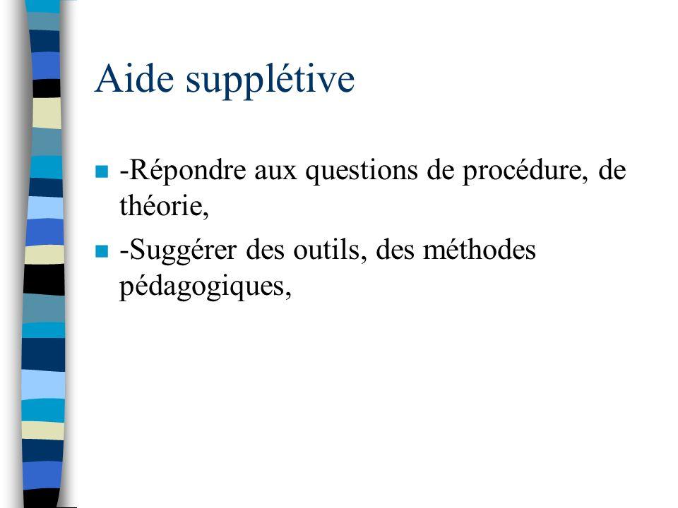 Aide supplétive n -Répondre aux questions de procédure, de théorie, n -Suggérer des outils, des méthodes pédagogiques,