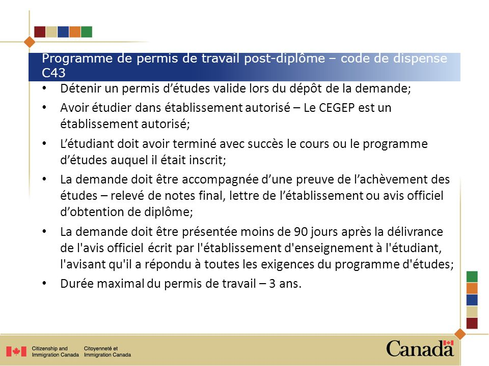 Détenir un permis détudes valide lors du dépôt de la demande; Avoir étudier dans établissement autorisé – Le CEGEP est un établissement autorisé; Létu