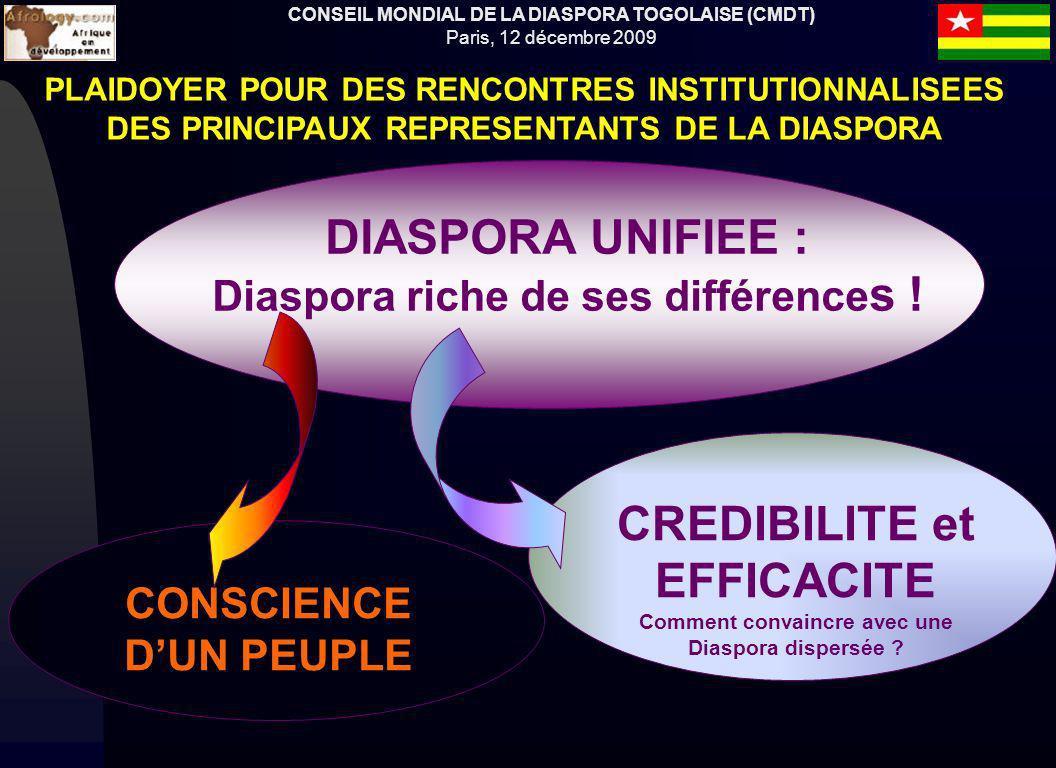 CONSEIL MONDIAL DE LA DIASPORA TOGOLAISE (CMDT) Paris, 12 décembre 2009 PLAIDOYER POUR DES RENCONTRES INSTITUTIONNALISEES DES PRINCIPAUX REPRESENTANTS DE LA DIASPORA DIASPORA UNIFIEE : Diaspora riche de ses différence s .