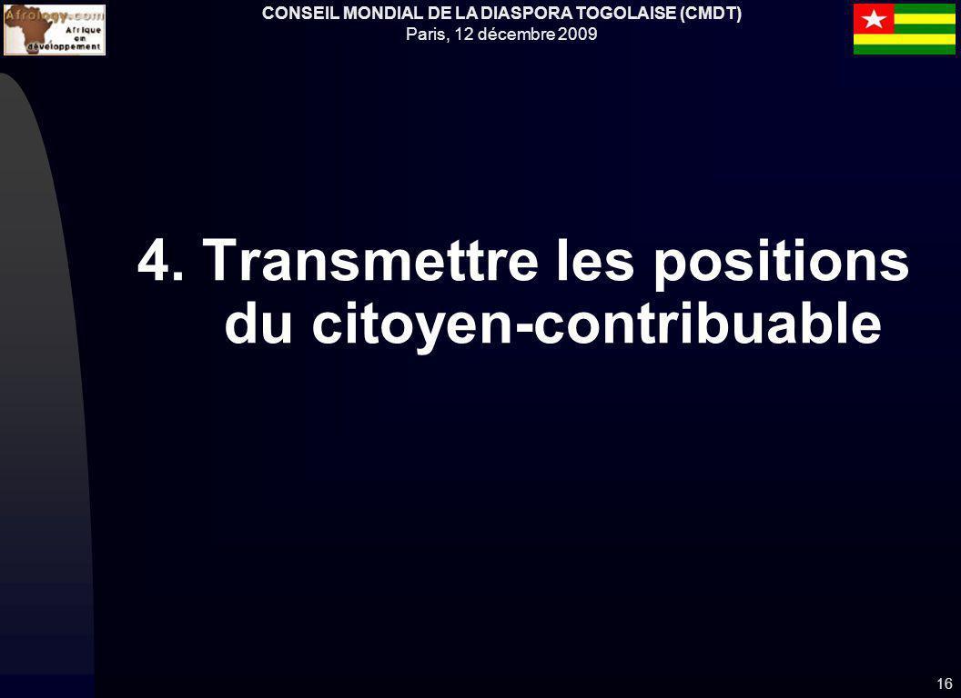 CONSEIL MONDIAL DE LA DIASPORA TOGOLAISE (CMDT) Paris, 12 décembre 2009 4. Transmettre les positions du citoyen-contribuable 16