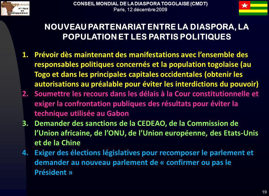 CONSEIL MONDIAL DE LA DIASPORA TOGOLAISE (CMDT) Paris, 12 décembre 2009 19 NOUVEAU PARTENARIAT ENTRE LA DIASPORA, LA POPULATION ET LES PARTIS POLITIQUES 1.Prévoir dès maintenant des manifestations avec lensemble des responsables politiques concernés et la population togolaise (au Togo et dans les principales capitales occidentales (obtenir les autorisations au préalable pour éviter les interdictions du pouvoir) 2.Soumettre les recours dans les délais à la Cour constitutionnelle et exiger la confrontation publiques des résultats pour éviter la technique utilisée au Gabon 3.Demander des sanctions de la CEDEAO, de la Commission de lUnion africaine, de lONU, de lUnion européenne, des Etats-Unis et de la Chine 4.Exiger des élections législatives pour recomposer le parlement et demander au nouveau parlement de « confirmer ou pas le Président »